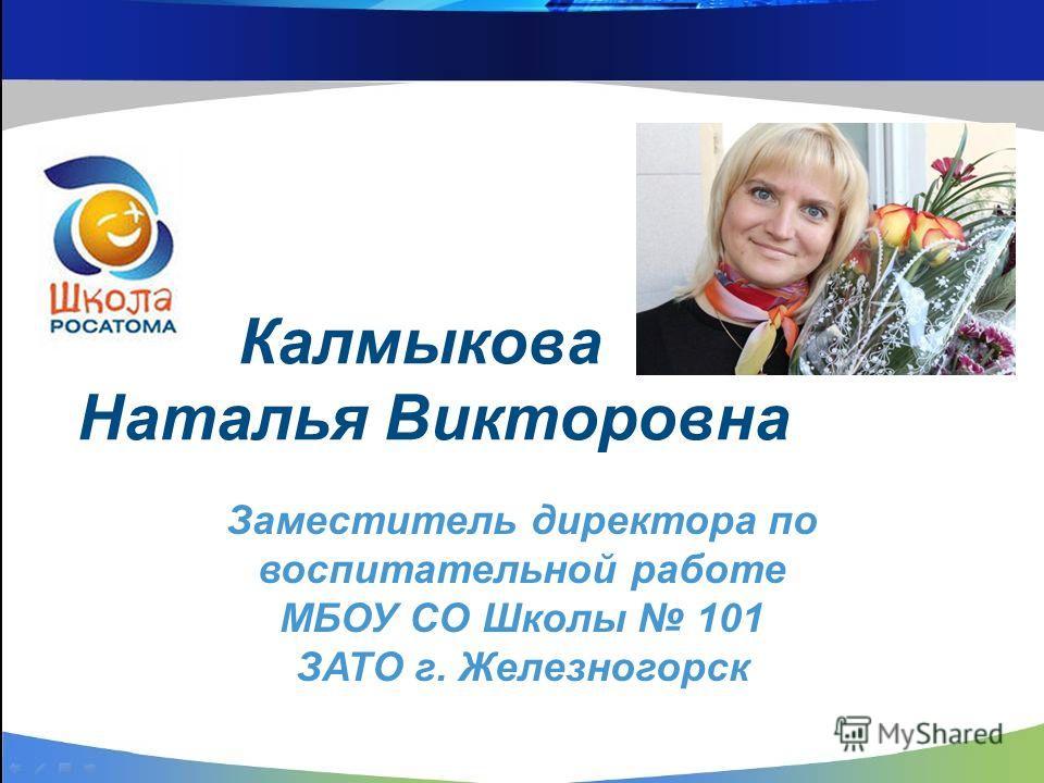 Калмыкова Наталья Викторовна Заместитель директора по воспитательной работе МБОУ СО Школы 101 ЗАТО г. Железногорск