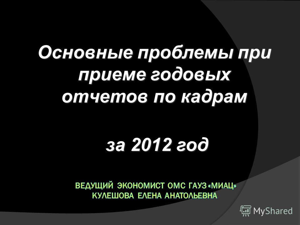 Основные проблемы при приеме годовых отчетов по кадрам за 2012 год за 2012 год
