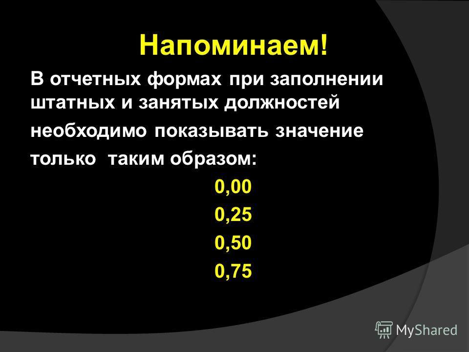 Напоминаем! В отчетных формах при заполнении штатных и занятых должностей необходимо показывать значение только таким образом: 0,00 0,25 0,50 0,75