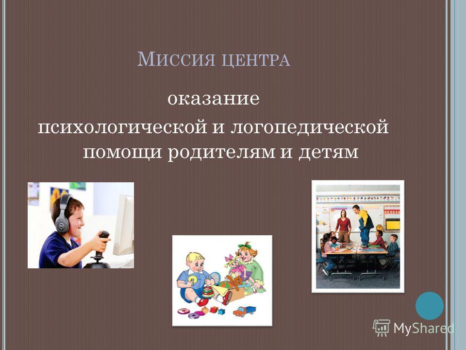 М ИССИЯ ЦЕНТРА оказание психологической и логопедической помощи родителям и детям
