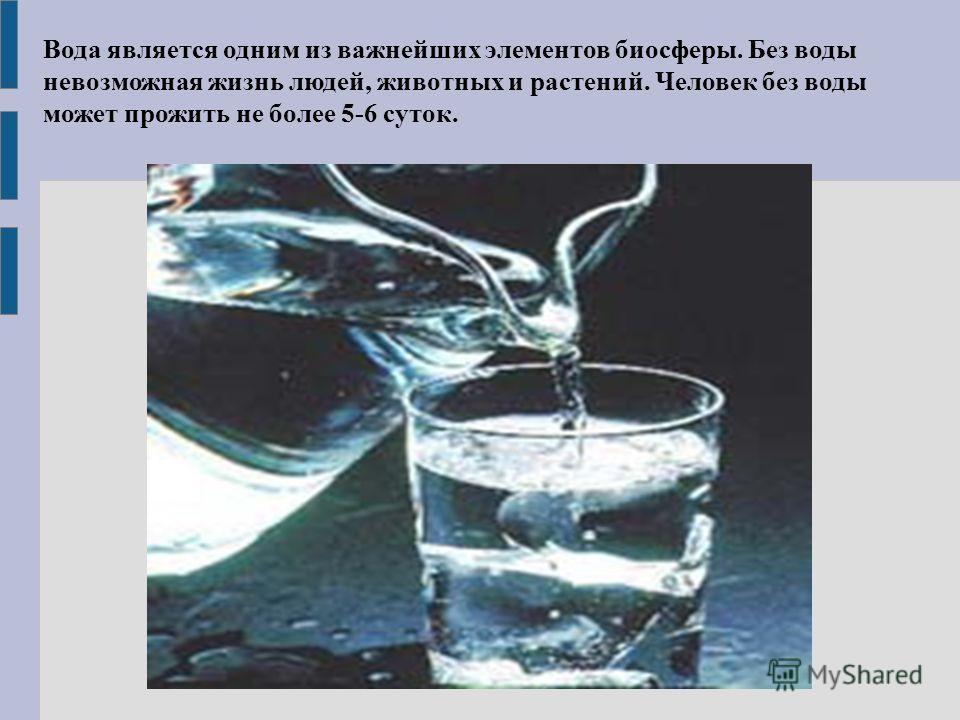 Вода является одним из важнейших элементов биосферы. Без воды невозможная жизнь людей, животных и растений. Человек без воды может прожить не более 5-6 суток.