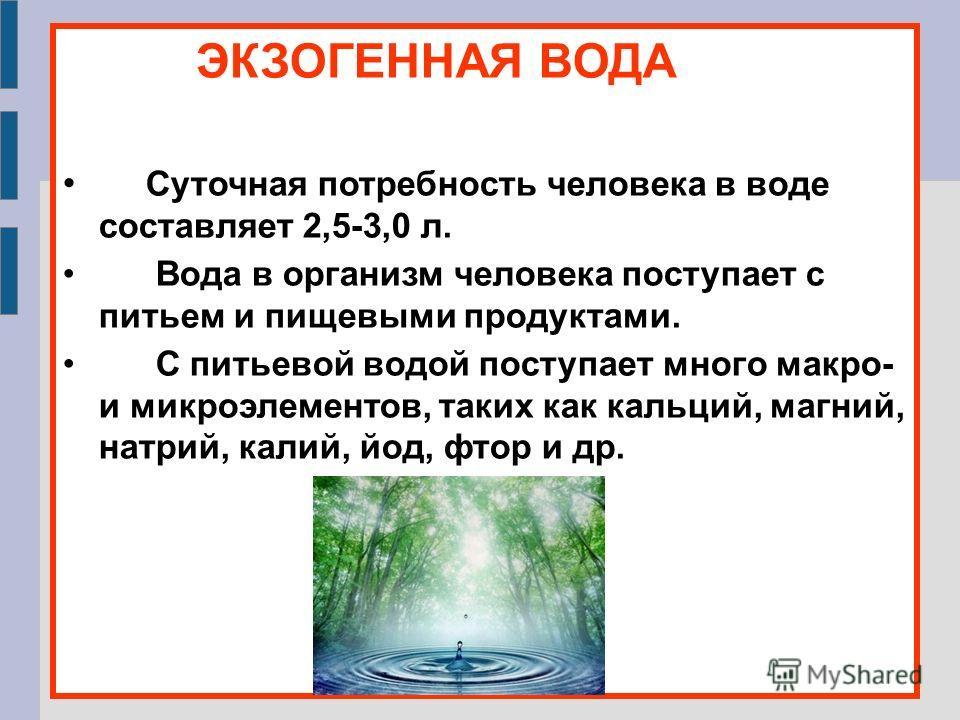 ЭКЗОГЕННАЯ ВОДА Суточная потребность человека в воде составляет 2,5-3,0 л. Вода в организм человека поступает с питьем и пищевыми продуктами. С питьевой водой поступает много макро- и микроэлементов, таких как кальций, магний, натрий, калий, йод, фто