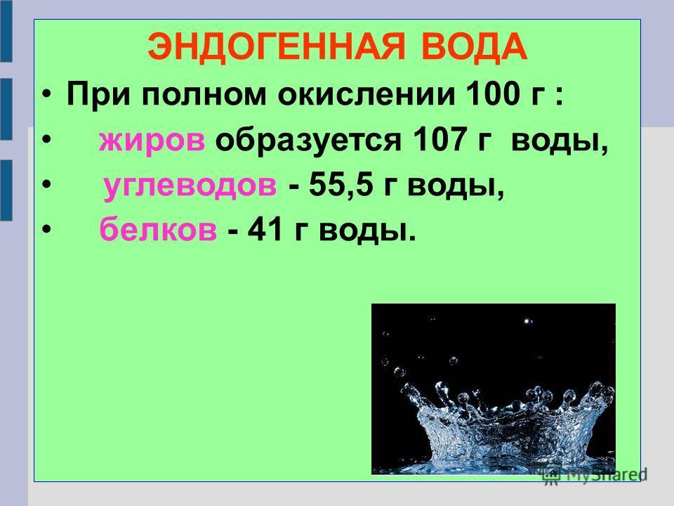 ЭНДОГЕННАЯ ВОДА При полном окислении 100 г : жиров образуется 107 г воды, углеводов - 55,5 г воды, белков - 41 г воды.