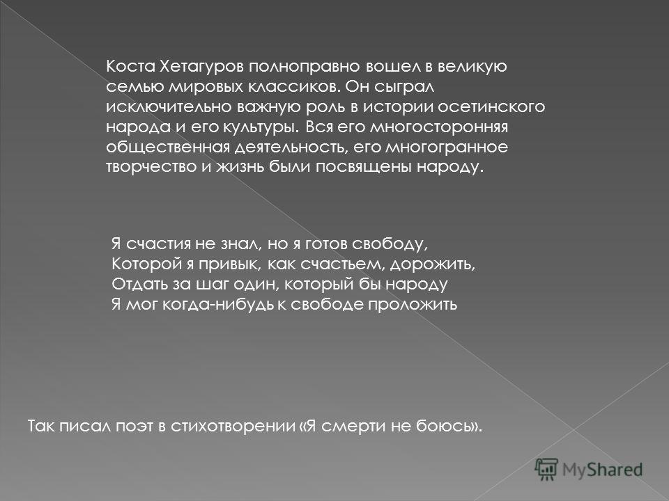 Коста Хетагуров полноправно вошел в великую семью мировых классиков. Он сыграл исключительно важную роль в истории осетинского народа и его культуры. Вся его многосторонняя общественная деятельность, его многогранное творчество и жизнь были посвящены