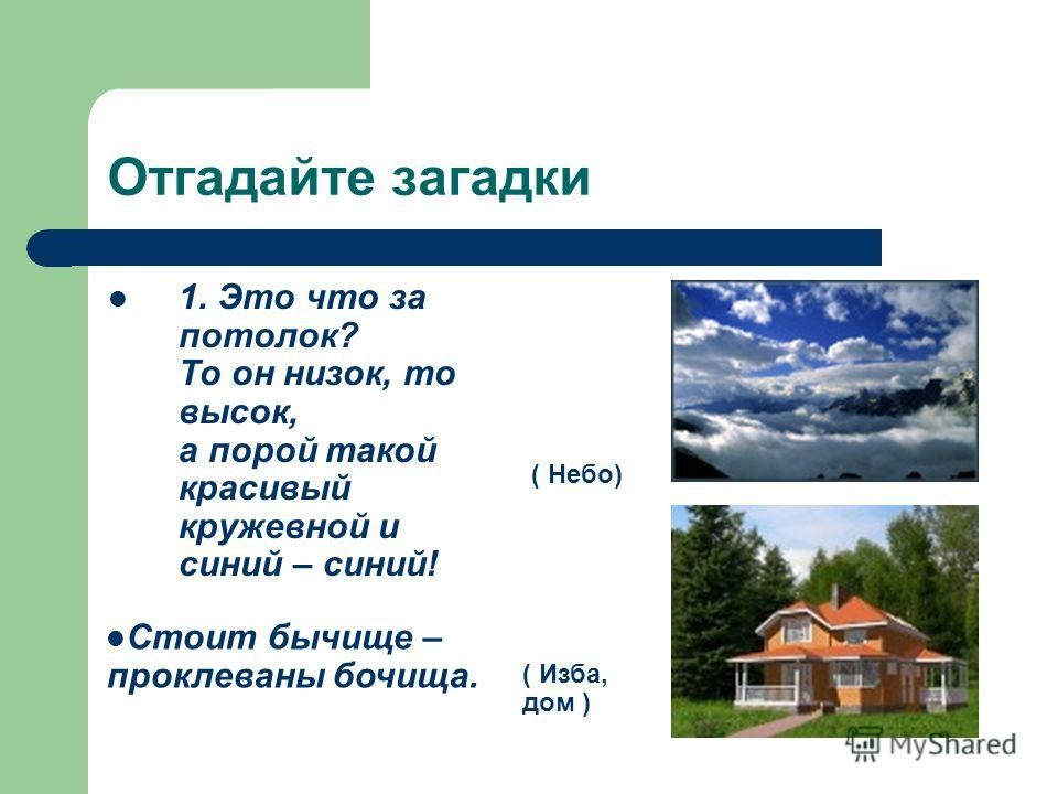 Отгадайте загадки 1. Это что за потолок? То он низок, то высок, а порой такой красивый кружевной и синий – синий! ( Небо) ( Изба, дом ) Стоит бычище – проклеваны бочища.