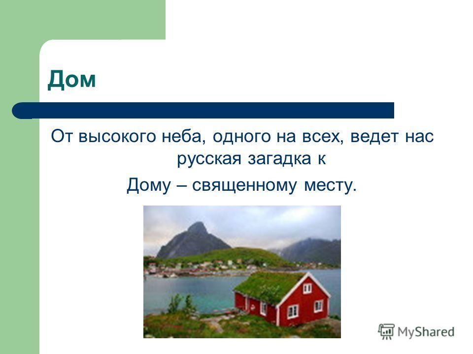 Дом От высокого неба, одного на всех, ведет нас русская загадка к Дому – священному месту.