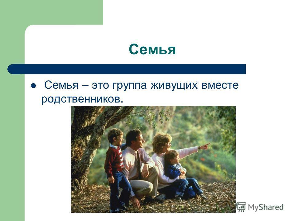 Семья Семья – это группа живущих вместе родственников.