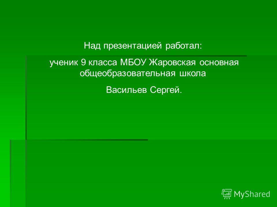 Над презентацией работал: ученик 9 класса МБОУ Жаровская основная общеобразовательная школа Васильев Сергей.