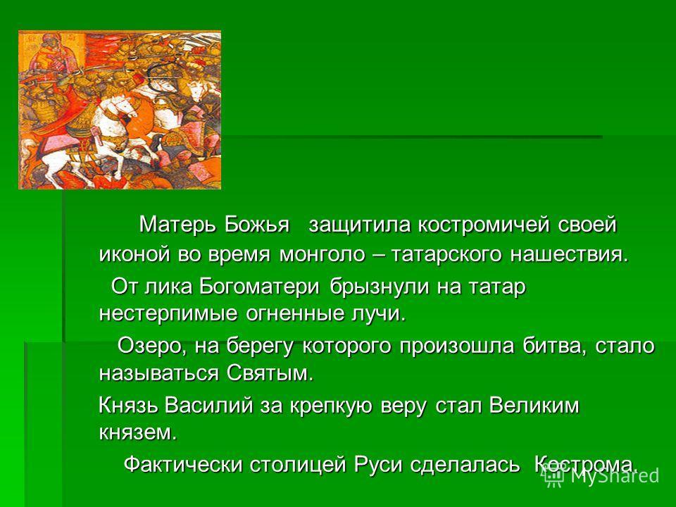 Матерь Божья защитила костромичей своей иконой во время монголо – татарского нашествия. Матерь Божья защитила костромичей своей иконой во время монголо – татарского нашествия. От лика Богоматери брызнули на татар нестерпимые огненные лучи. От лика Бо
