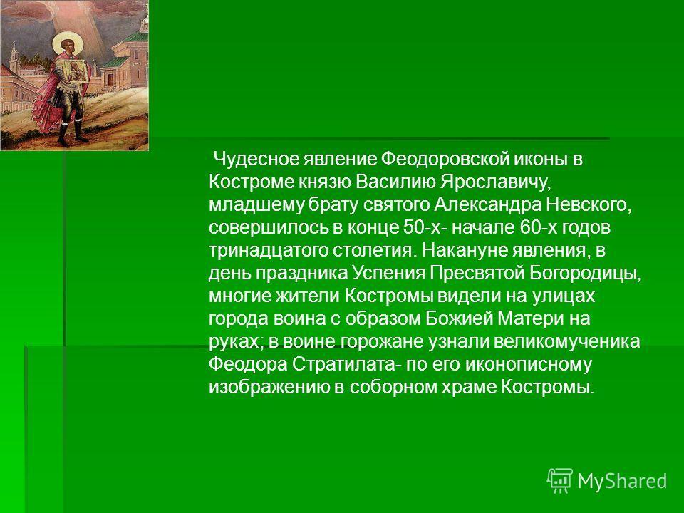 Чудесное явление Феодоровской иконы в Костроме князю Василию Ярославичу, младшему брату святого Александра Невского, совершилось в конце 50-х- начале 60-х годов тринадцатого столетия. Накануне явления, в день праздника Успения Пресвятой Богородицы, м