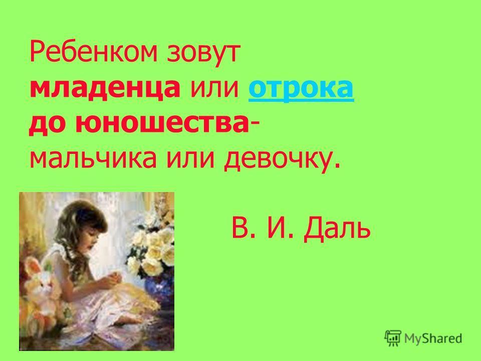 Ребенком зовут младенца или отрока до юношества- мальчика или девочку. В. И. Дальотрока