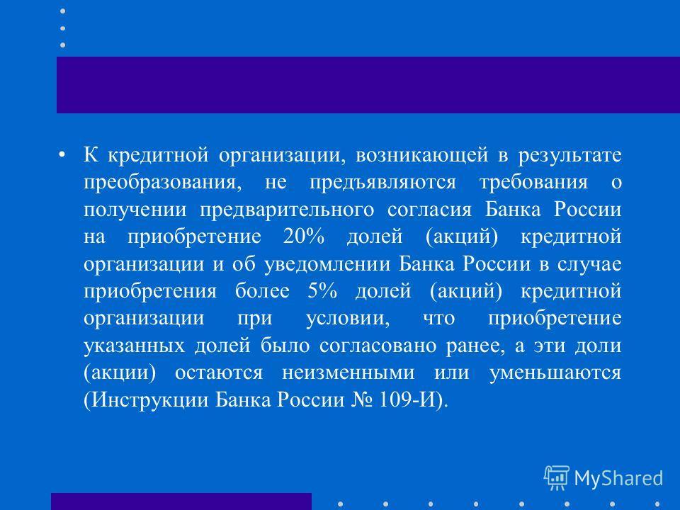 К кредитной организации, возникающей в результате преобразования, не предъявляются требования о получении предварительного согласия Банка России на приобретение 20% долей (акций) кредитной организации и об уведомлении Банка России в случае приобретен