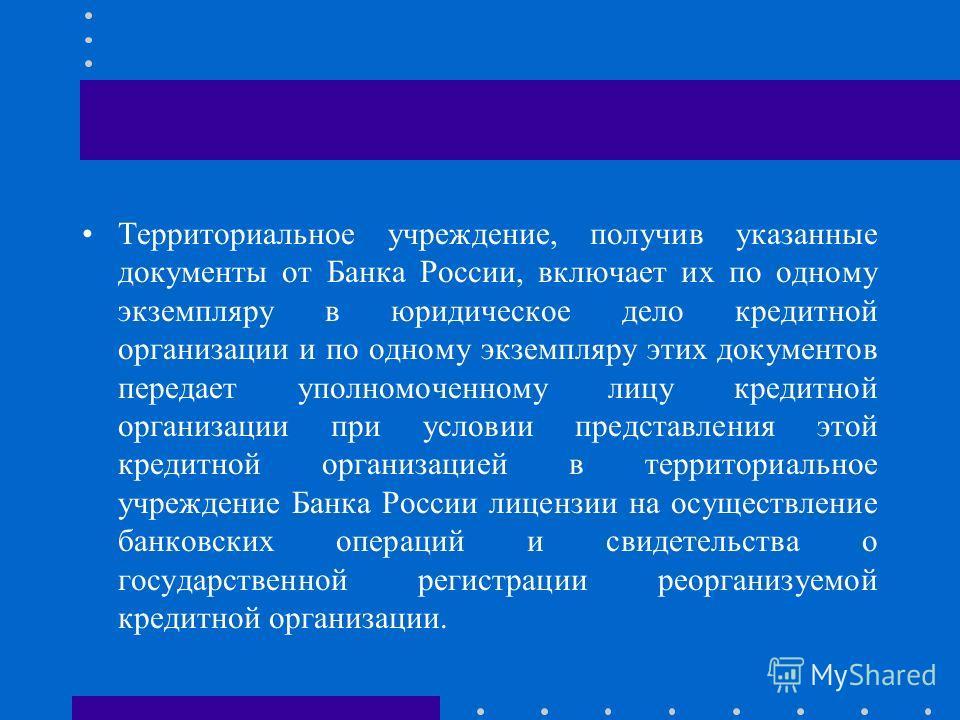 Территориальное учреждение, получив указанные документы от Банка России, включает их по одному экземпляру в юридическое дело кредитной организации и по одному экземпляру этих документов передает уполномоченному лицу кредитной организации при условии