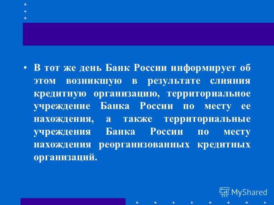 В тот же день Банк России информирует об этом возникшую в результате слияния кредитную организацию, территориальное учреждение Банка России по месту ее нахождения, а также территориальные учреждения Банка России по месту нахождения реорганизованных к