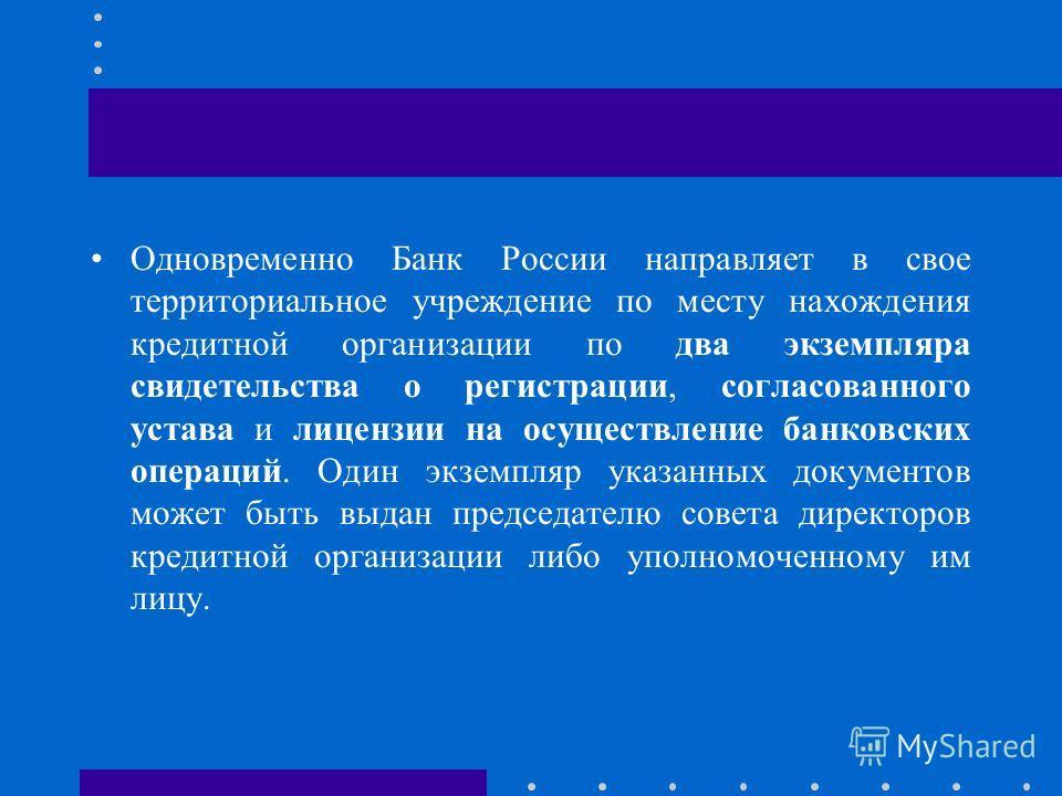 Одновременно Банк России направляет в свое территориальное учреждение по месту нахождения кредитной организации по два экземпляра свидетельства о регистрации, согласованного устава и лицензии на осуществление банковских операций. Один экземпляр указа