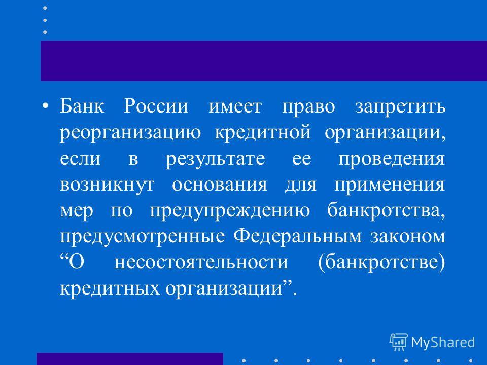 Банк России имеет право запретить реорганизацию кредитной организации, если в результате ее проведения возникнут основания для применения мер по предупреждению банкротства, предусмотренные Федеральным законом О несостоятельности (банкротстве) кредитн