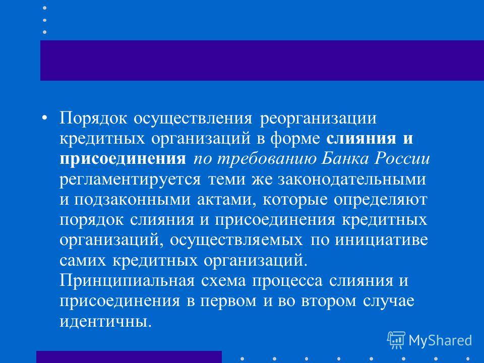 Порядок осуществления реорганизации кредитных организаций в форме слияния и присоединения по требованию Банка России регламентируется теми же законодательными и подзаконными актами, которые определяют порядок слияния и присоединения кредитных организ