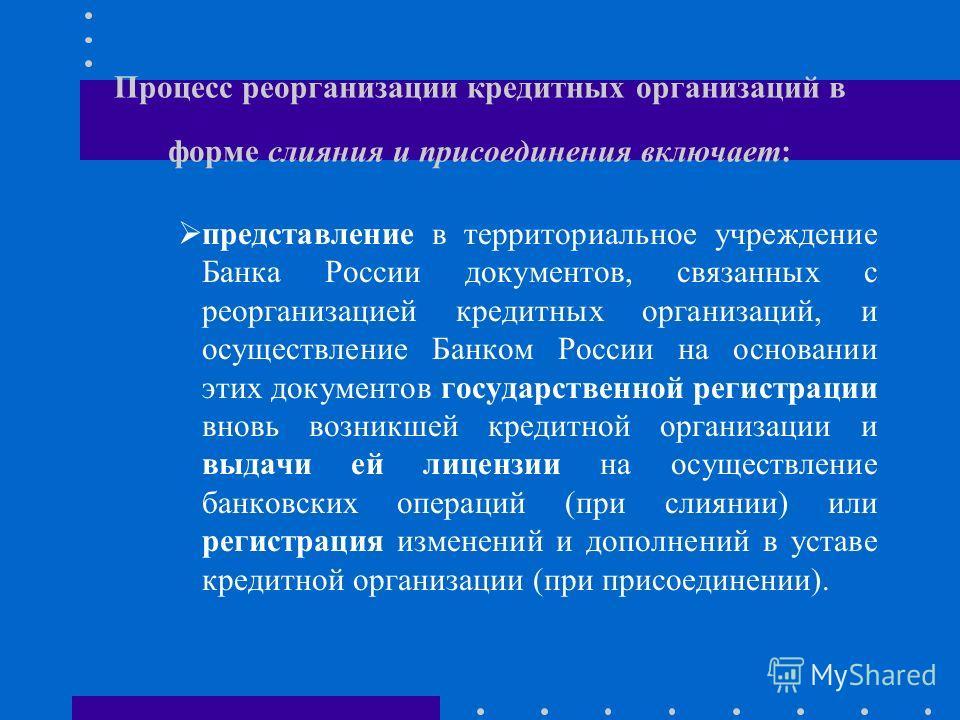 Процесс реорганизации кредитных организаций в форме слияния и присоединения включает: представление в территориальное учреждение Банка России документов, связанных с реорганизацией кредитных организаций, и осуществление Банком России на основании эти