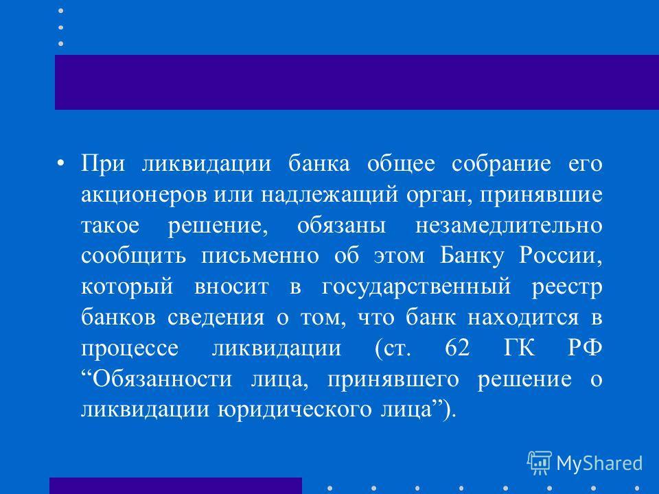 При ликвидации банка общее собрание его акционеров или надлежащий орган, принявшие такое решение, обязаны незамедлительно сообщить письменно об этом Банку России, который вносит в государственный реестр банков сведения о том, что банк находится в про