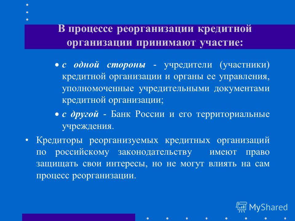 В процессе реорганизации кредитной организации принимают участие: с одной стороны - учредители (участники) кредитной организации и органы ее управления, уполномоченные учредительными документами кредитной организации; с другой - Банк России и его тер