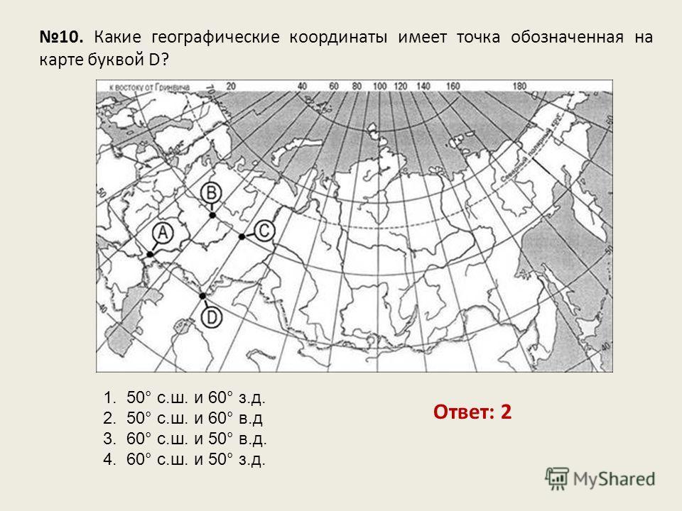 10. Какие географические координаты имеет точка обозначенная на карте буквой D? Ответ: 2 1. 50° с.ш. и 60° з.д. 2. 50° с.ш. и 60° в.д 3. 60° с.ш. и 50° в.д. 4. 60° с.ш. и 50° з.д.
