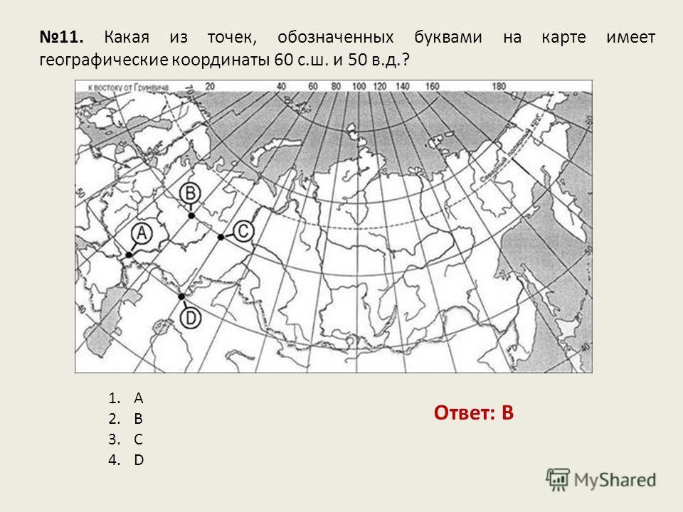 11. Какая из точек, обозначенных буквами на карте имеет географические координаты 60 с.ш. и 50 в.д.? Ответ: B 1.A 2.B 3.C 4.D