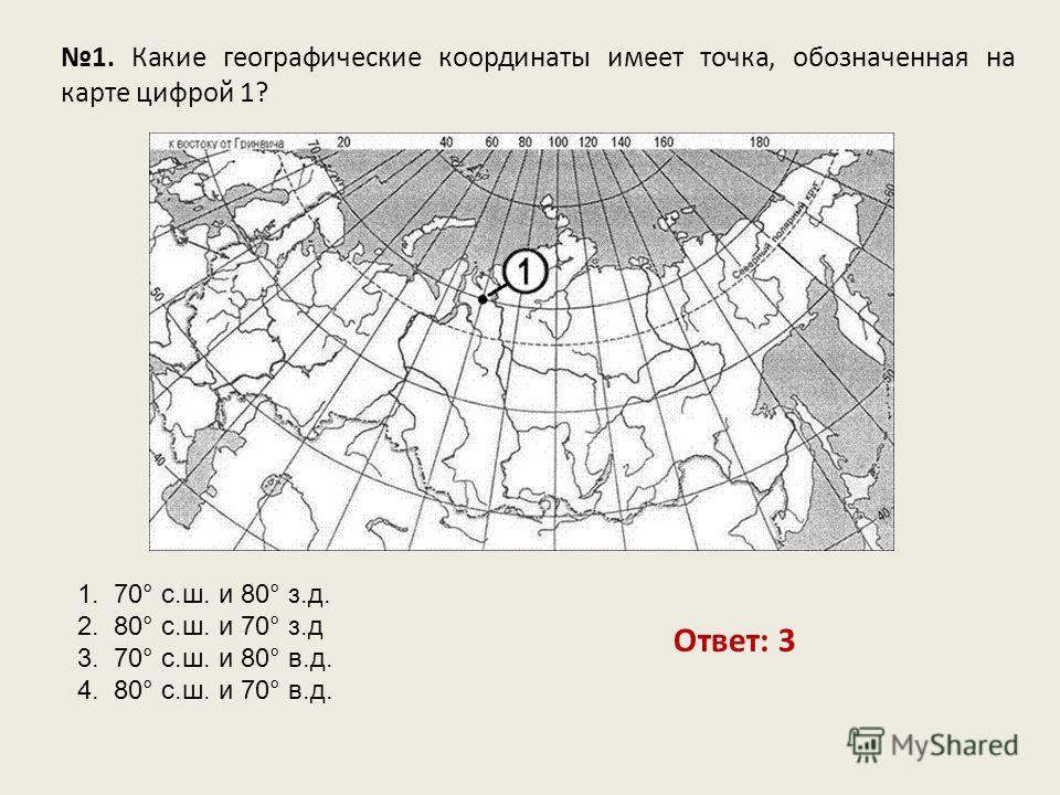 1. Какие географические координаты имеет точка, обозначенная на карте цифрой 1? Ответ: 3 1. 70° с.ш. и 80° з.д. 2. 80° с.ш. и 70° з.д 3. 70° с.ш. и 80° в.д. 4. 80° с.ш. и 70° в.д.
