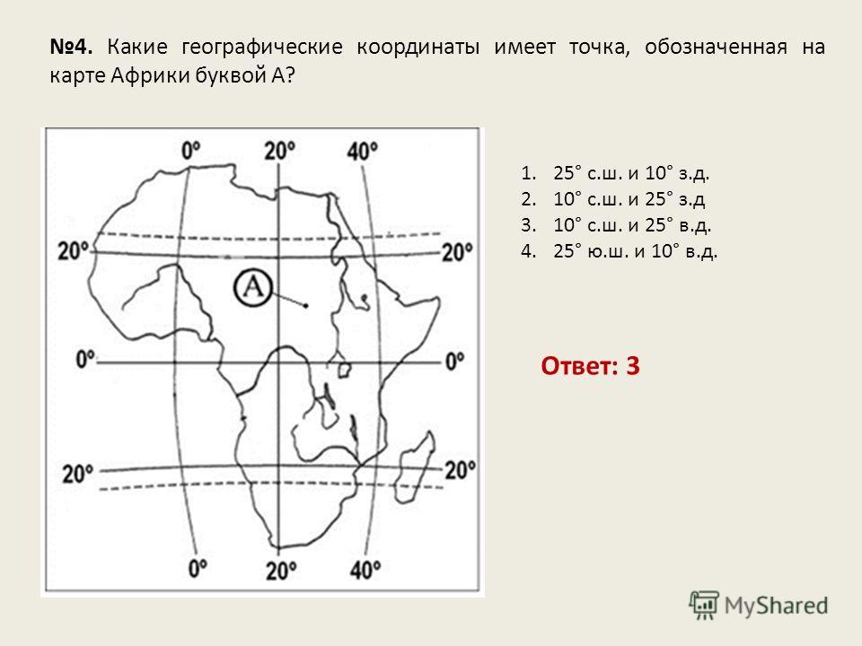 4. Какие географические координаты имеет точка, обозначенная на карте Африки буквой А? Ответ: 3 1.25° с.ш. и 10° з.д. 2.10° с.ш. и 25° з.д 3.10° с.ш. и 25° в.д. 4.25° ю.ш. и 10° в.д.