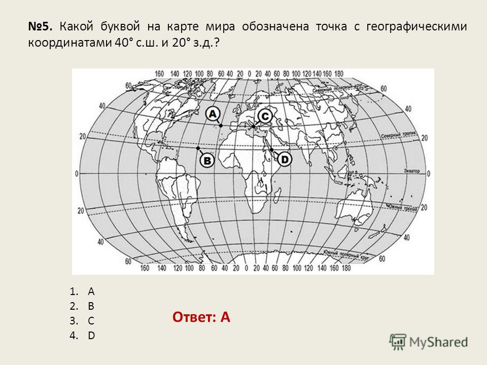 5. Какой буквой на карте мира обозначена точка с географическими координатами 40° с.ш. и 20° з.д.? Ответ: A 1.A 2.B 3.C 4.D