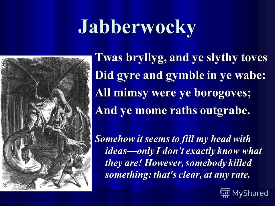 Jabberwocky Twas bryllyg, and ye slythy toves Did gyre and gymble in ye wabe: All mimsy were ye borogoves; And ye mome raths outgrabe. Somehow it seems to fill my head with ideasonly I don't exactly know what they are! However, somebody killed someth