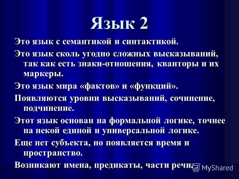 Язык 2 Это язык с семантикой и синтактикой. Это язык сколь угодно сложных высказываний, так как есть знаки-отношения, кванторы и их маркеры. Это язык мира «фактов» и «функций». Появляются уровни высказываний, сочинение, подчинение. Этот язык основан