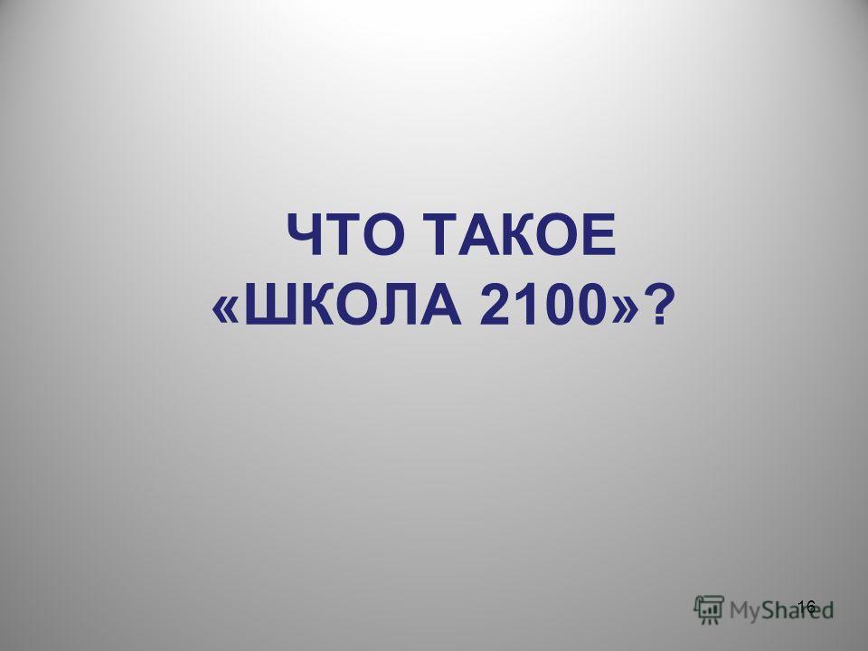 16 ЧТО ТАКОЕ «ШКОЛА 2100»?