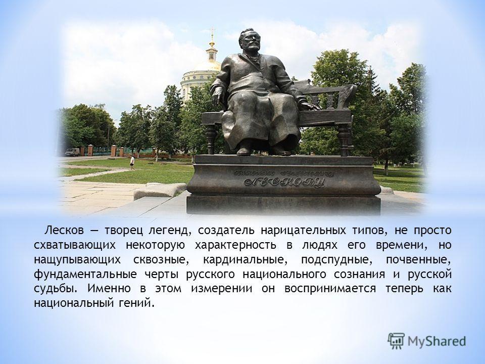 Лесков творец легенд, создатель нарицательных типов, не просто схватывающих некоторую характерность в людях его времени, но нащупывающих сквозные, кардинальные, подспудные, почвенные, фундаментальные черты русского национального сознания и русской су