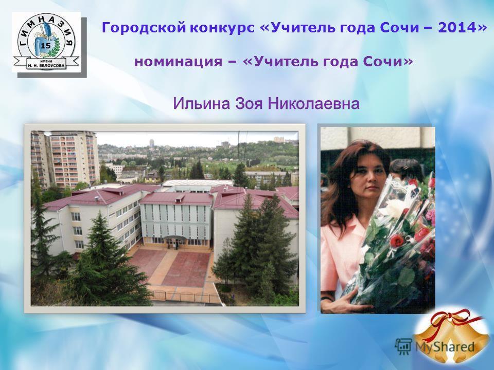 Городской конкурс «Учитель года Сочи – 2014» номинация – «Учитель года Сочи» Ильина Зоя Николаевна