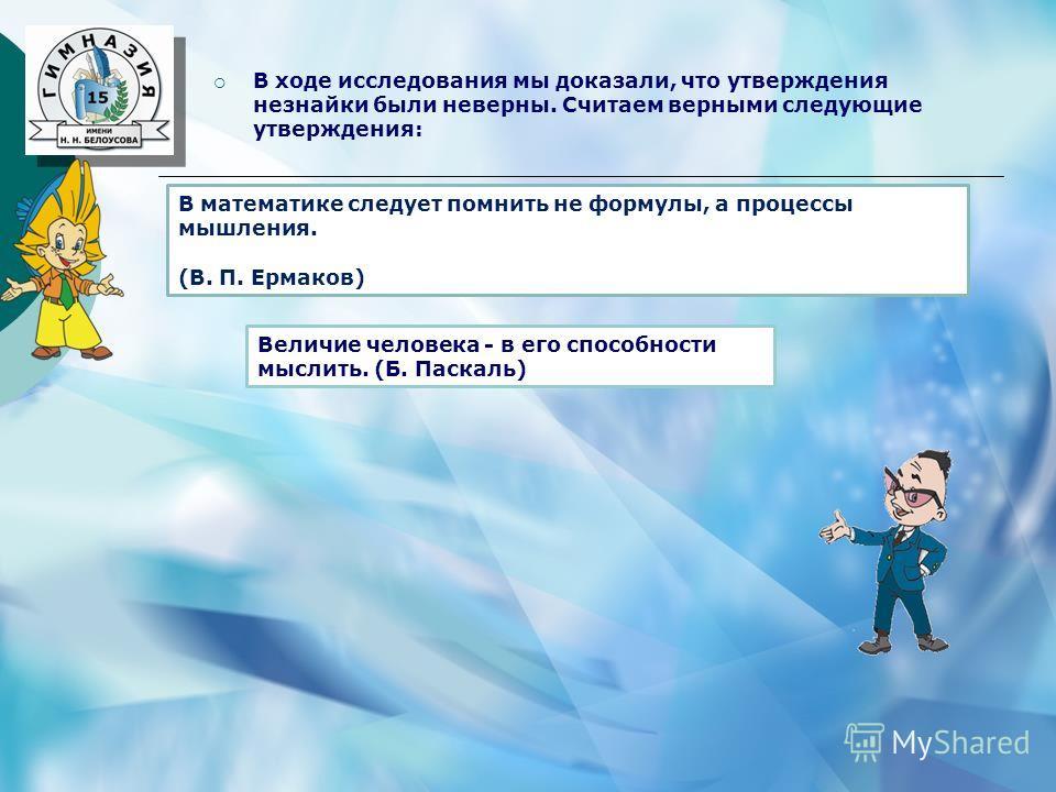 В ходе исследования мы доказали, что утверждения незнайки были неверны. Считаем верными следующие утверждения: Величие человека - в его способности мыслить. (Б. Паскаль) В математике следует помнить не формулы, а процессы мышления. (В. П. Ермаков)
