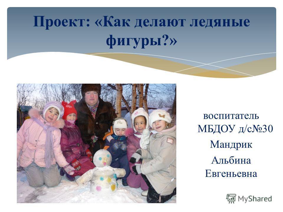 Проект: «Как делают ледяные фигуры?» воспитатель МБДОУ д/с30 Мандрик Альбина Евгеньевна