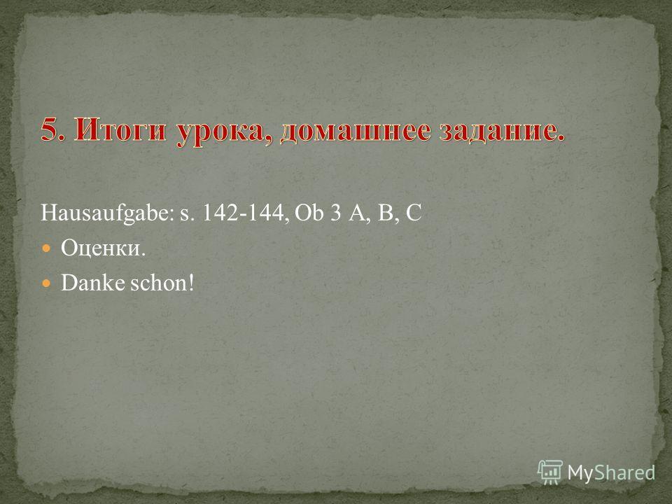Hausaufgabe: s. 142-144, Ob 3 А, В, С Оценки. Danke schon!