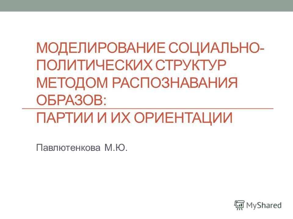 МОДЕЛИРОВАНИЕ СОЦИАЛЬНО- ПОЛИТИЧЕСКИХ СТРУКТУР МЕТОДОМ РАСПОЗНАВАНИЯ ОБРАЗОВ: ПАРТИИ И ИХ ОРИЕНТАЦИИ Павлютенкова М.Ю.