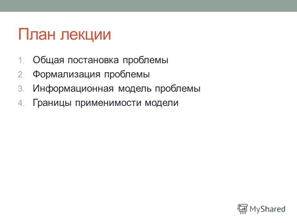План лекции 1. Общая постановка проблемы 2. Формализация проблемы 3. Информационная модель проблемы 4. Границы применимости модели