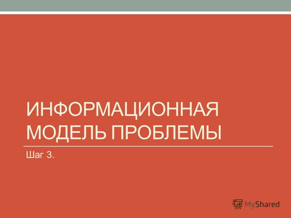ИНФОРМАЦИОННАЯ МОДЕЛЬ ПРОБЛЕМЫ Шаг 3.