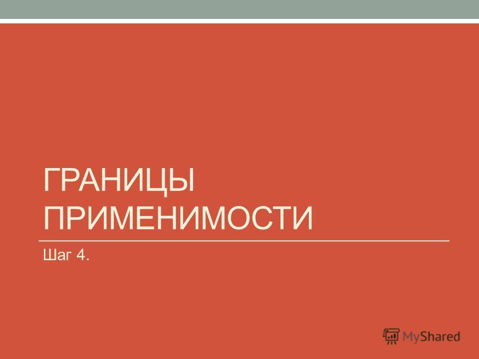 ГРАНИЦЫ ПРИМЕНИМОСТИ Шаг 4.