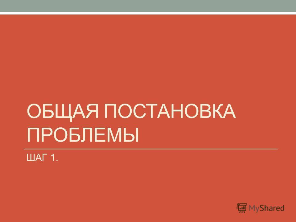 ОБЩАЯ ПОСТАНОВКА ПРОБЛЕМЫ ШАГ 1.