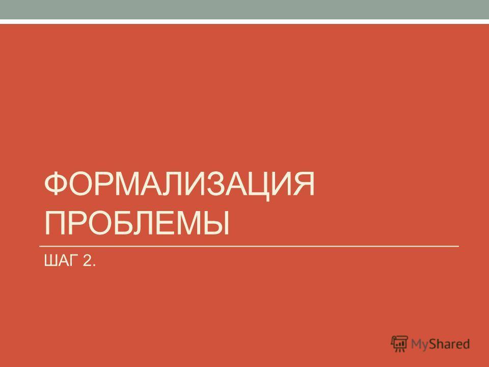 ФОРМАЛИЗАЦИЯ ПРОБЛЕМЫ ШАГ 2.