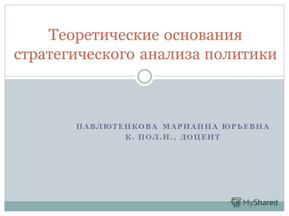 ПАВЛЮТЕНКОВА МАРИАННА ЮРЬЕВНА К. ПОЛ.Н., ДОЦЕНТ Теоретические основания стратегического анализа политики
