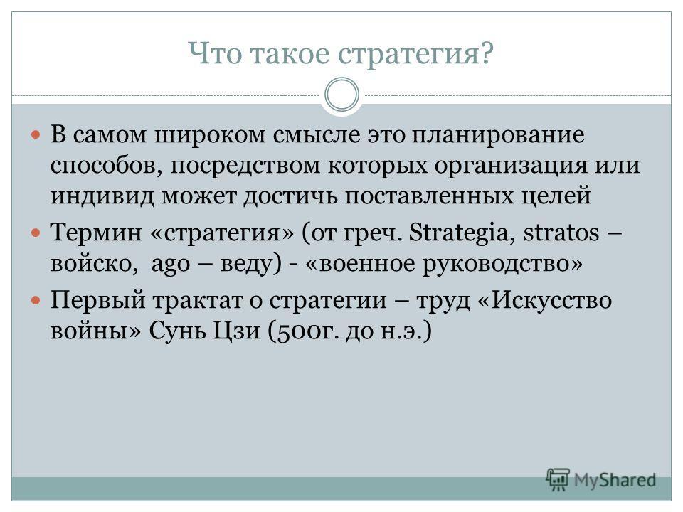 Что такое стратегия? В самом широком смысле это планирование способов, посредством которых организация или индивид может достичь поставленных целей Термин «стратегия» (от греч. Strategia, stratos – войско, ago – веду) - «военное руководство» Первый т
