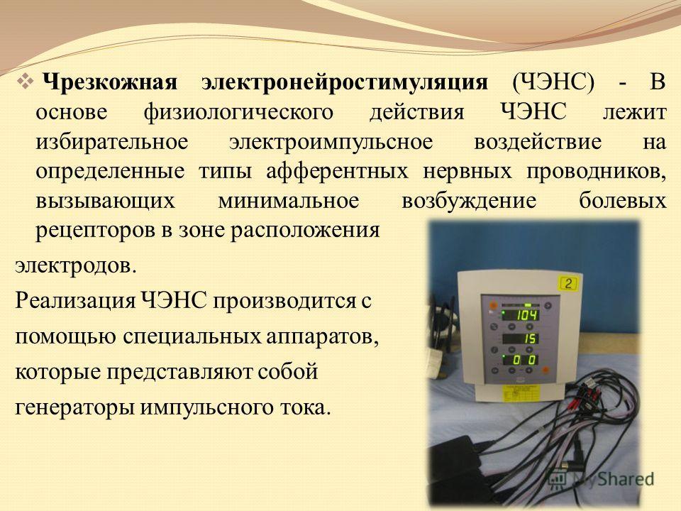 Чрезкожная электронейростимуляция (ЧЭНС) - В основе физиологического действия ЧЭНС лежит избирательное электроимпульсное воздействие на определенные типы афферентных нервных проводников, вызывающих минимальное возбуждение болевых рецепторов в зоне ра