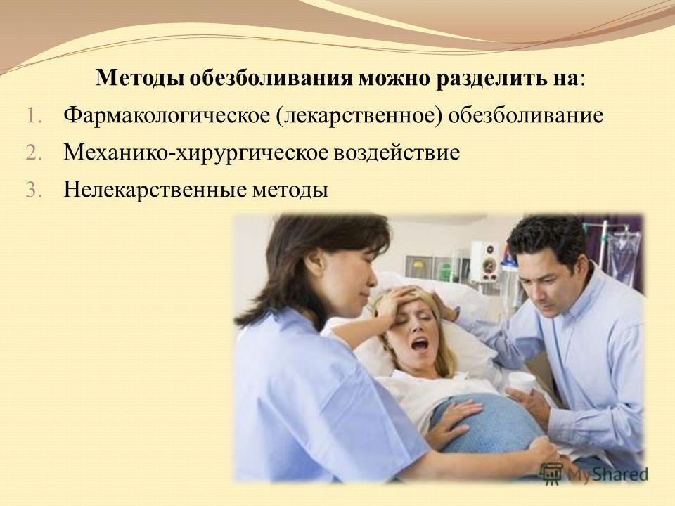 Методы обезболивания можно разделить на: 1. Фармакологическое (лекарственное) обезболивание 2. Механико-хирургическое воздействие 3. Нелекарственные методы