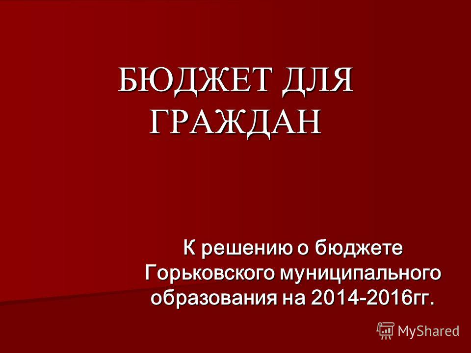 БЮДЖЕТ ДЛЯ ГРАЖДАН К решению о бюджете Горьковского муниципального образования на 2014-2016гг.