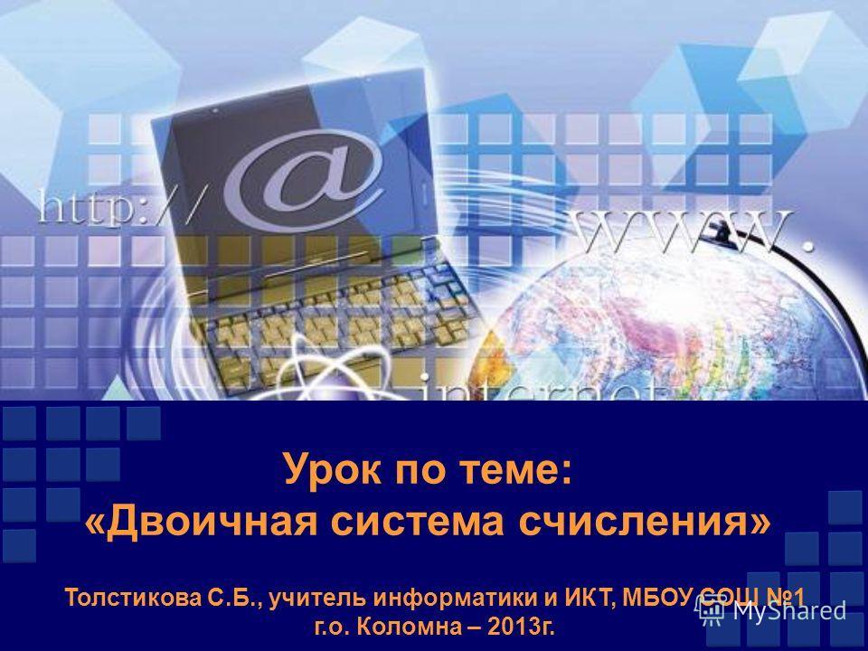 Урок по теме: «Двоичная система счисления» Толстикова С.Б., учитель информатики и ИКТ, МБОУ СОШ 1 г.о. Коломна – 2013г.