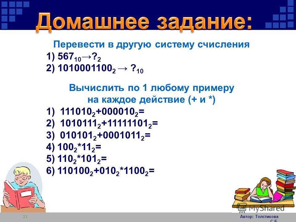 Автор: Толстикова С.Б. 21 Перевести в другую систему счисления 1) 567 10 ? 2 2) 1010001100 2 ? 10 Вычислить по 1 любому примеру на каждое действие (+ и *) 1) 111010 2 +000010 2 = 2) 1010111 2 +11111101 2 = 3) 010101 2 +0001011 2 = 4)100 2 *11 2 = 5)1